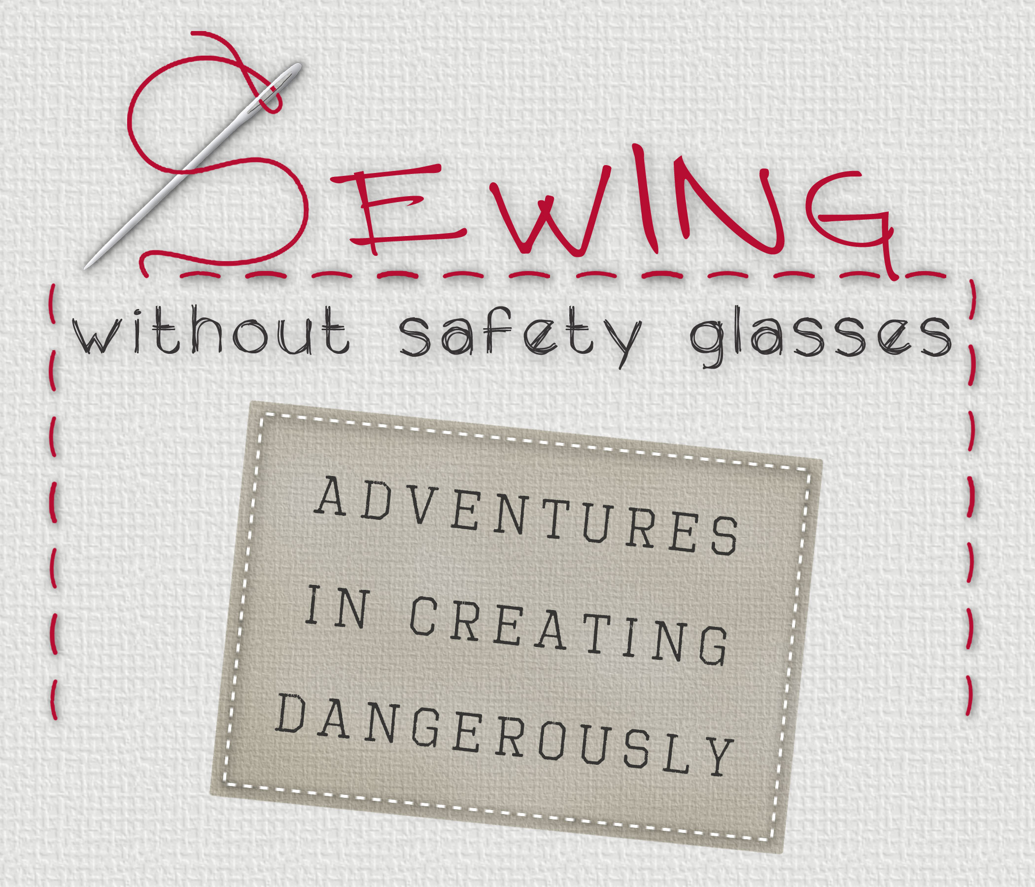 Sewing Without Safety Glasses: Adventures in Creating Dangerously
